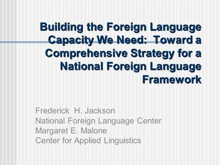 Building the Foreign Language Capacity We Need: Toward a Comprehensive Strategy for a National Foreign Language Framework Frederick H. Jackson National.