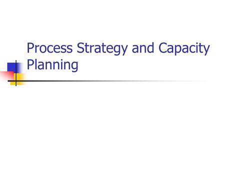 Process Strategy and Capacity Planning. Introduction What: Making process and capacity decisions Where: Produce goods and services Why: Long term effects.