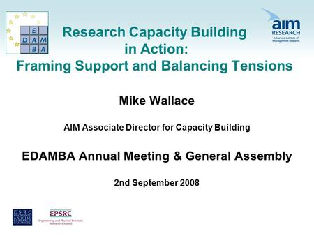 Research Capacity Building in Action: Framing Support and Balancing Tensions Mike Wallace AIM Associate Director for Capacity Building EDAMBA Annual Meeting.