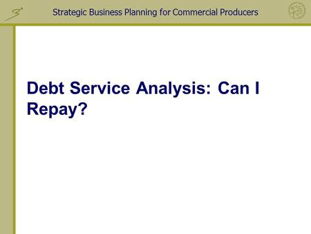 Strategic Business Planning for Commercial Producers Debt Service Analysis: Can I Repay?