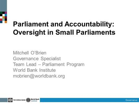 Parliament and Accountability: Oversight in Small Parliaments Mitchell OBrien Governance Specialist Team Lead – Parliament Program World Bank Institute.