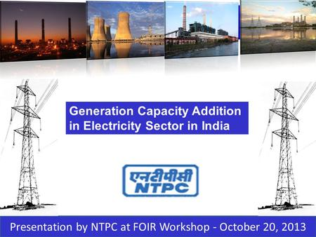 1 29 MARCH 2010 Presentation by NTPC at FOIR Workshop - October 20, 2013 1 Generation Capacity Addition in Electricity Sector in India.
