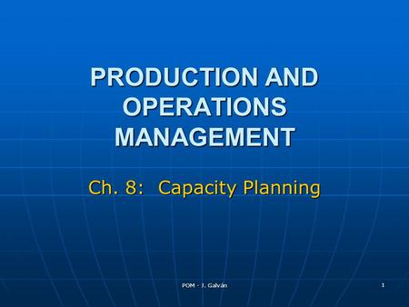 POM - J. Galván 1 PRODUCTION AND OPERATIONS MANAGEMENT Ch. 8: Capacity Planning.