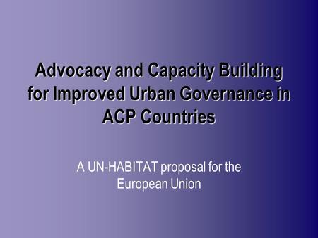 Advocacy and Capacity Building for Improved Urban Governance in ACP Countries A UN-HABITAT proposal for the European Union.