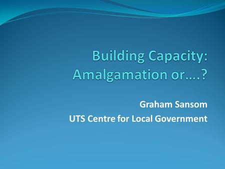 Graham Sansom UTS Centre for Local Government. Councils exist in systems of government Local government is government: Not an industry or business or.