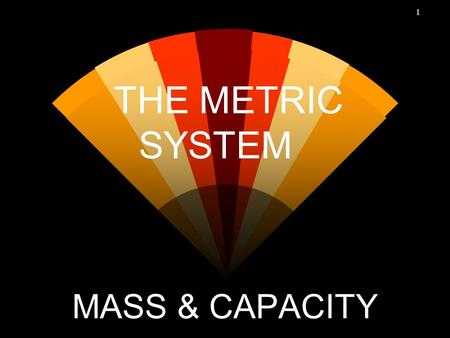 1 THE METRIC SYSTEM MASS & CAPACITY. 2 Mass - weight w In the metric system, all units are defined in terms of a basic unit. w The basic unit of mass.