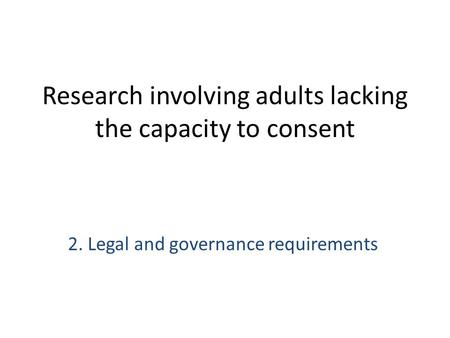 Research involving adults lacking the capacity to consent 2. Legal and governance requirements.