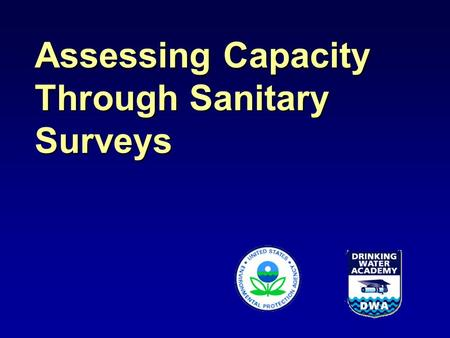 Assessing Capacity Through Sanitary Surveys. SDWA §1420 Capacity Development ~To receive their full Drinking Water State Revolving Fund allotment, States.