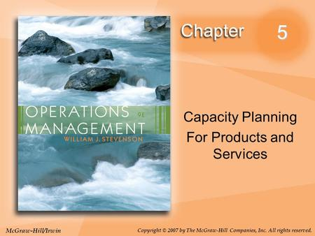 McGraw-Hill/Irwin Copyright © 2007 by The McGraw-Hill Companies, Inc. All rights reserved. 5 Capacity Planning For Products and Services.