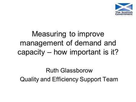 Measuring to improve management of demand and capacity – how important is it? Ruth Glassborow Quality and Efficiency Support Team.