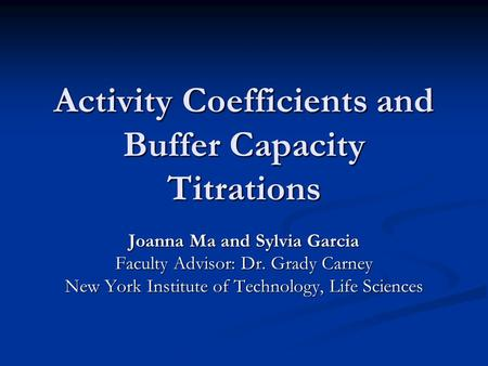 Activity Coefficients and Buffer Capacity Titrations Joanna Ma and Sylvia Garcia Faculty Advisor: Dr. Grady Carney New York Institute of Technology, Life.