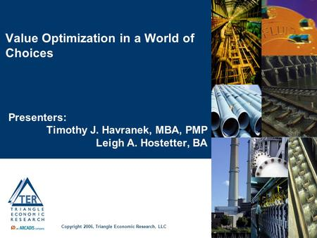 Value Optimization in a World of Choices Presenters: Timothy J. Havranek, MBA, PMP Leigh A. Hostetter, BA Copyright 2006, Triangle Economic Research, LLC.