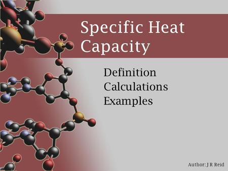 Author: J R Reid Specific Heat Capacity Definition Calculations Examples.