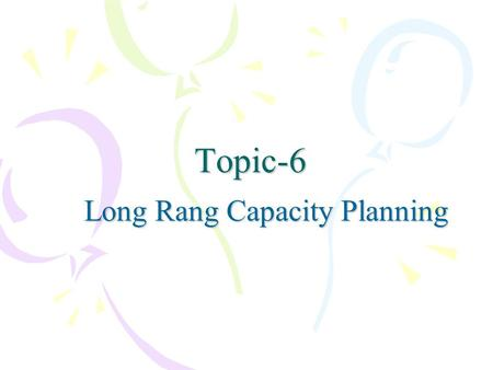 Topic-6 Long Rang Capacity Planning. Long range capacity planning Capacity-is the productive capability of a production facility Capacity measurement:
