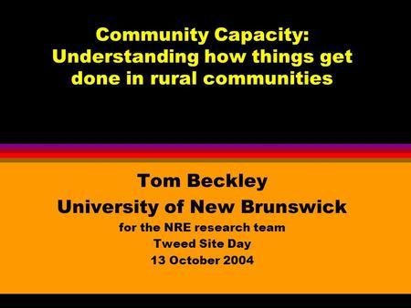 Community Capacity: Understanding how things get done in rural communities Tom Beckley University of New Brunswick for the NRE research team Tweed Site.