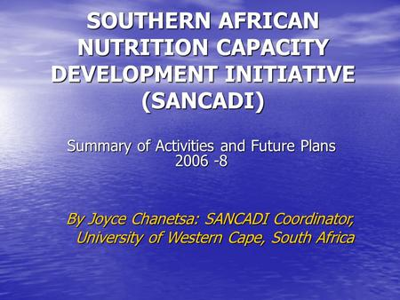 SOUTHERN AFRICAN NUTRITION CAPACITY DEVELOPMENT INITIATIVE (SANCADI) Summary of Activities and Future Plans 2006 -8 By Joyce Chanetsa: SANCADI Coordinator,