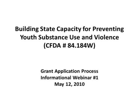 Building State Capacity for Preventing Youth Substance Use and Violence (CFDA # 84.184W) Grant Application Process Informational Webinar #1 May 12, 2010.