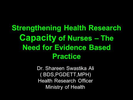 Strengthening Health Research Capacity of Nurses – The Need for Evidence Based Practice Dr. Shareen Swastika Ali ( BDS,PGDETT,MPH) Health Research Officer.