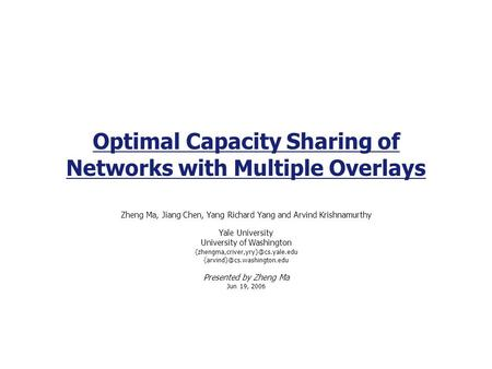 Optimal Capacity Sharing of Networks with Multiple Overlays Zheng Ma, Jiang Chen, Yang Richard Yang and Arvind Krishnamurthy Yale University University.