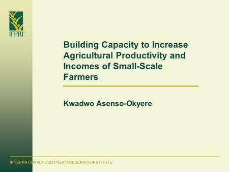 INTERNATIONAL FOOD POLICY RESEARCH INSTITUTE Building Capacity to Increase Agricultural Productivity and Incomes of Small-Scale Farmers Kwadwo Asenso-Okyere.