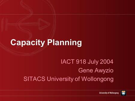 Capacity Planning IACT 918 July 2004 Gene Awyzio SITACS University of Wollongong.