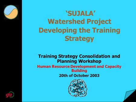 SUJALA Watershed Project Developing the Training Strategy Training Strategy Consolidation and Planning Workshop Human Resource Development and Capacity.