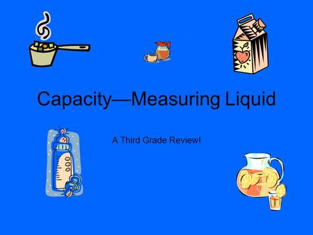 CapacityMeasuring Liquid A Third Grade Review!. Customary Capacity There are 4 main units of customary capacity! GallonsGal QuartsQt PintsPt Cups--C.