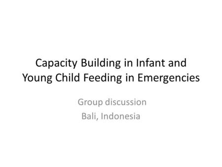 Capacity Building in Infant and Young Child Feeding in Emergencies Group discussion Bali, Indonesia.