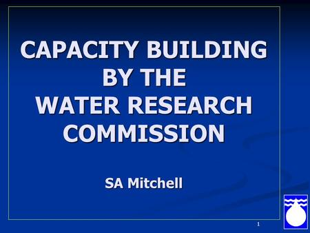 1 CAPACITY BUILDING BY THE WATER RESEARCH COMMISSION SA Mitchell.