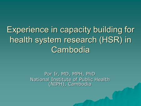 Experience in capacity building for health system research (HSR) in Cambodia Por Ir, MD, MPH, PhD National Institute of Public Health (NIPH), Cambodia.