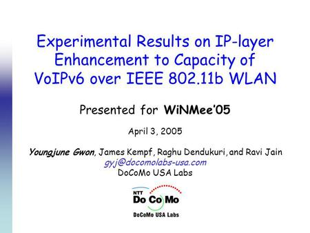 Experimental Results on IP-layer Enhancement to Capacity of VoIPv6 over IEEE 802.11b WLAN Presented for WiNMee05 April 3, 2005 Youngjune Gwon, James Kempf,