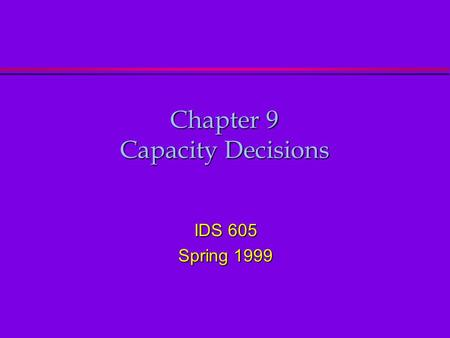 Chapter 9 Capacity Decisions IDS 605 Spring 1999.