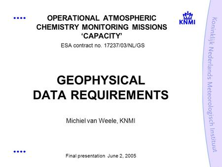 OPERATIONAL ATMOSPHERIC CHEMISTRY MONITORING MISSIONS CAPACITY ESA contract no. 17237/03/NL/GS GEOPHYSICAL DATA REQUIREMENTS Michiel van Weele, KNMI Final.