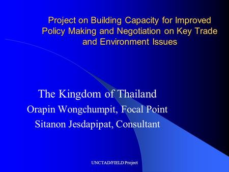 UNCTAD/FIELD Project Project on Building Capacity for Improved Policy Making and Negotiation on Key Trade and Environment Issues The Kingdom of Thailand.