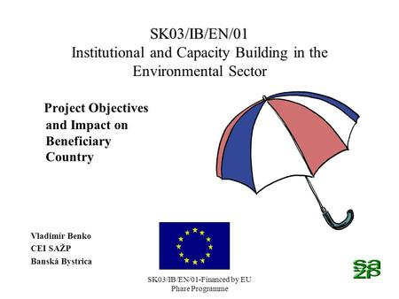 SK03/IB/EN/01-Financed by EU Phare Programme SK03/IB/EN/01 SK03/IB/EN/01 Institutional and Capacity Building in the Environmental Sector Project Objectives.