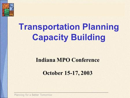 Transportation Planning Capacity Building Indiana MPO Conference October 15-17, 2003.