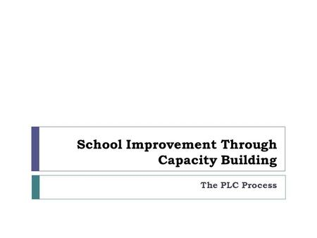 School Improvement Through Capacity Building The PLC Process.