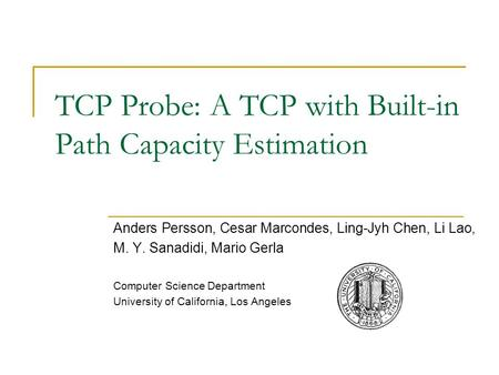 TCP Probe: A TCP with Built-in Path Capacity Estimation Anders Persson, Cesar Marcondes, Ling-Jyh Chen, Li Lao, M. Y. Sanadidi, Mario Gerla Computer Science.