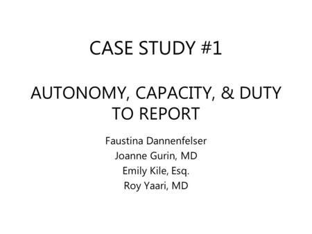CASE STUDY #1 AUTONOMY, CAPACITY, & DUTY TO REPORT Faustina Dannenfelser Joanne Gurin, MD Emily Kile, Esq. Roy Yaari, MD.