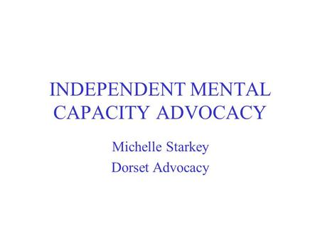 INDEPENDENT MENTAL CAPACITY ADVOCACY Michelle Starkey Dorset Advocacy.