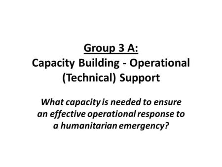 Group 3 A: Capacity Building - Operational (Technical) Support What capacity is needed to ensure an effective operational response to a humanitarian emergency?