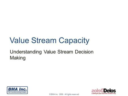 © BMA Inc. 2009. All rights reserved. Value Stream Capacity Understanding Value Stream Decision Making.