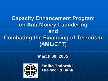 Capacity Enhancement Program on Anti-Money Laundering and Combating the Financing of Terrorism (AML/CFT) March 30, 2005 Emiko Todoroki The World Bank.