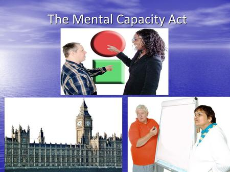 The Mental Capacity Act. Rules for today Mental Capacity means being able to make your own choices and decisions.