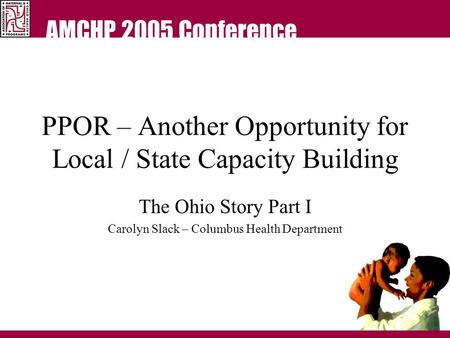 AMCHP 2005 Conference PPOR – Another Opportunity for Local / State Capacity Building The Ohio Story Part I Carolyn Slack – Columbus Health Department.