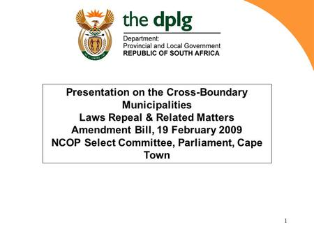 1 Presentation on the Cross-Boundary Municipalities Laws Repeal & Related Matters Amendment Bill, 19 February 2009 NCOP Select Committee, Parliament, Cape.