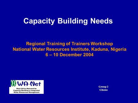 Capacity Building Needs Regional Training of Trainers Workshop National Water Resources Institute, Kaduna, Nigeria 6 – 10 December 2004 West Africa Network.