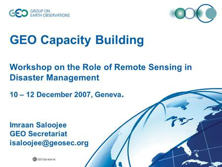 GEO Secretariat GEO Capacity Building Workshop on the Role of Remote Sensing in Disaster Management 10 – 12 December 2007, Geneva. Imraan Saloojee GEO.