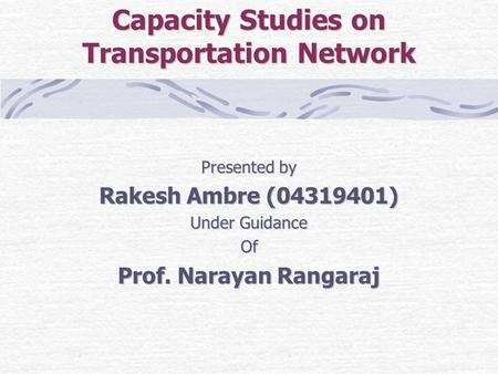 Capacity Studies on Transportation Network Presented by Rakesh Ambre (04319401) Under Guidance Of Prof. Narayan Rangaraj.