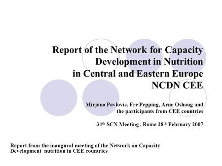 Report of the Network for Capacity Development in Nutrition in Central and Eastern Europe NCDN CEE Mirjana Pavlovic, Fre Pepping, Arne Oshaug and the participants.